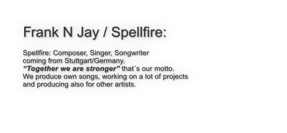 "Frank N Jay / Spellfire:  Spellfire: Composer, Singer, Songwriter coming from Stuttgart/Germany. ""Together we are stronger"" that´s our motto. We produce own songs, working on a lot of projects  and producing also for other artists."